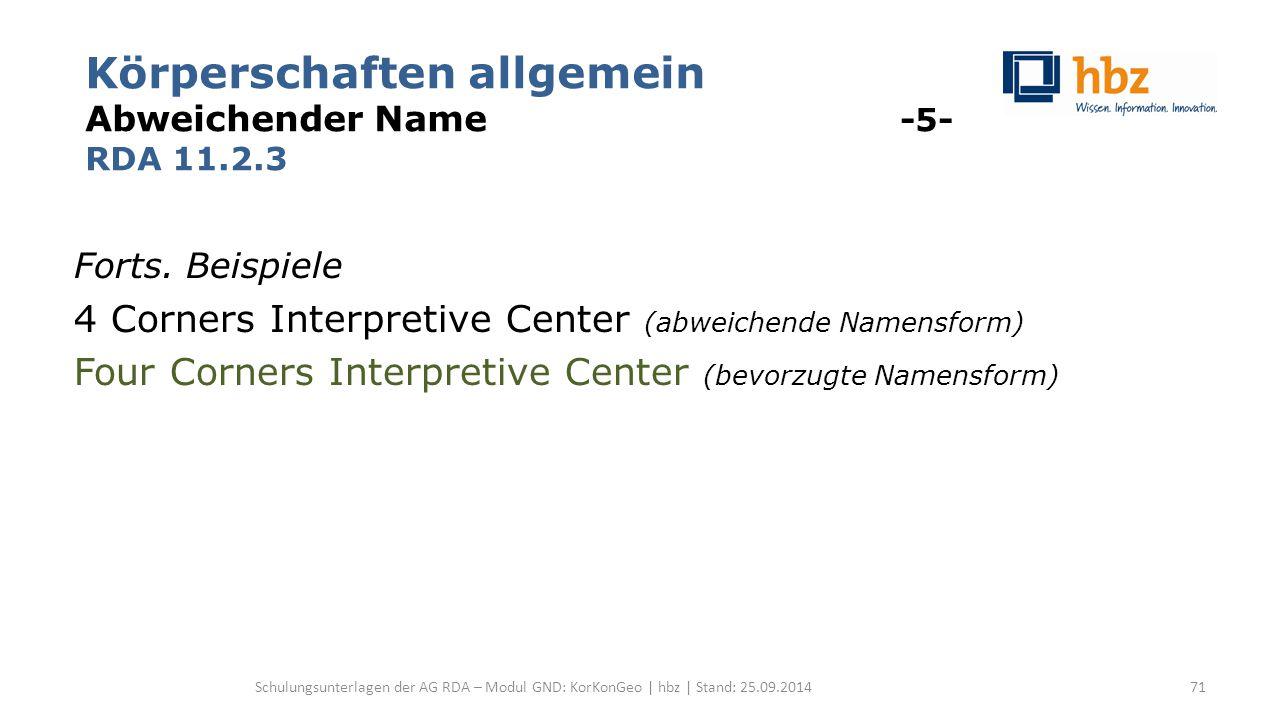 Körperschaften allgemein Abweichender Name -5- RDA 11.2.3 Forts. Beispiele 4 Corners Interpretive Center (abweichende Namensform) Four Corners Interpr