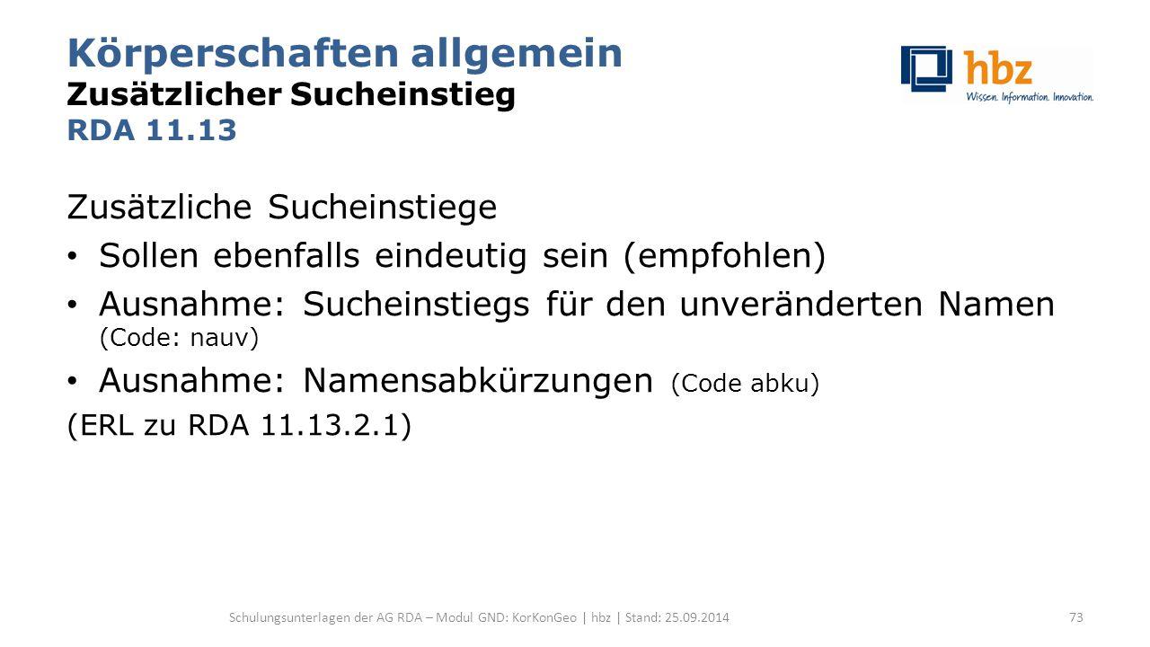 Körperschaften allgemein Zusätzlicher Sucheinstieg RDA 11.13 Zusätzliche Sucheinstiege Sollen ebenfalls eindeutig sein (empfohlen) Ausnahme: Sucheinstiegs für den unveränderten Namen (Code: nauv) Ausnahme: Namensabkürzungen (Code abku) (ERL zu RDA 11.13.2.1) Schulungsunterlagen der AG RDA – Modul GND: KorKonGeo | hbz | Stand: 25.09.201473