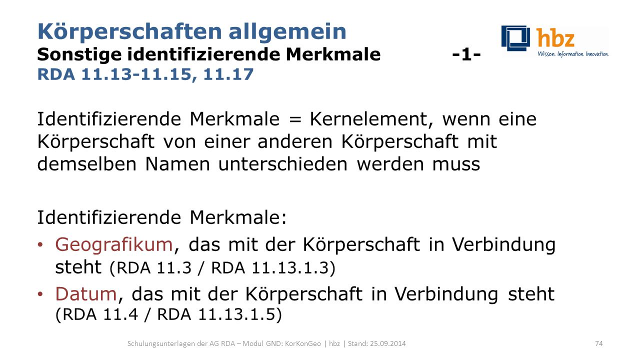 Körperschaften allgemein Sonstige identifizierende Merkmale -1- RDA 11.13-11.15, 11.17 Identifizierende Merkmale = Kernelement, wenn eine Körperschaft von einer anderen Körperschaft mit demselben Namen unterschieden werden muss Identifizierende Merkmale: Geografikum, das mit der Körperschaft in Verbindung steht (RDA 11.3 / RDA 11.13.1.3) Datum, das mit der Körperschaft in Verbindung steht (RDA 11.4 / RDA 11.13.1.5) Schulungsunterlagen der AG RDA – Modul GND: KorKonGeo | hbz | Stand: 25.09.201474