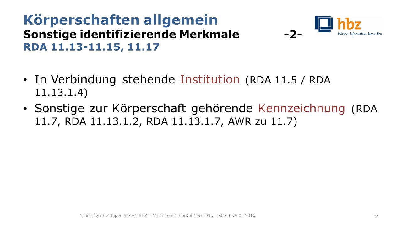 Körperschaften allgemein Sonstige identifizierende Merkmale -2- RDA 11.13-11.15, 11.17 In Verbindung stehende Institution (RDA 11.5 / RDA 11.13.1.4) Sonstige zur Körperschaft gehörende Kennzeichnung (RDA 11.7, RDA 11.13.1.2, RDA 11.13.1.7, AWR zu 11.7) Schulungsunterlagen der AG RDA – Modul GND: KorKonGeo | hbz | Stand: 25.09.201475