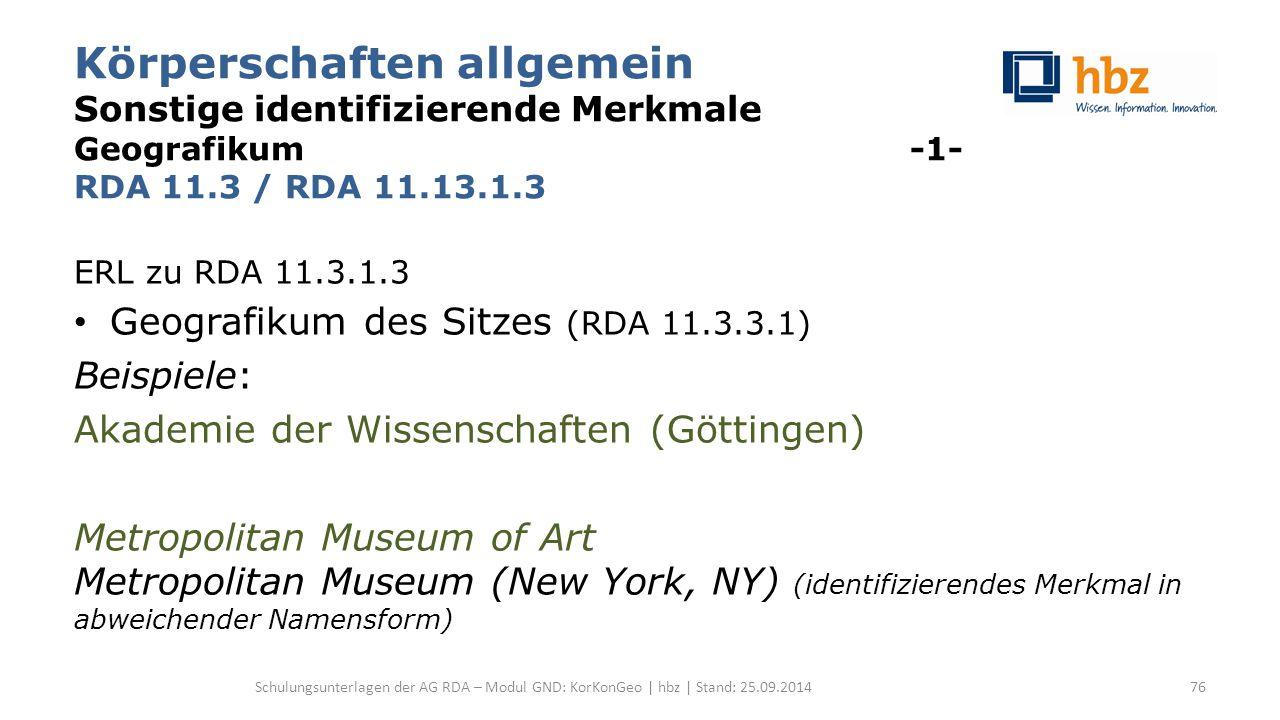 Körperschaften allgemein Sonstige identifizierende Merkmale Geografikum -1- RDA 11.3 / RDA 11.13.1.3 ERL zu RDA 11.3.1.3 Geografikum des Sitzes (RDA 11.3.3.1) Beispiele: Akademie der Wissenschaften (Göttingen) Metropolitan Museum of Art Metropolitan Museum (New York, NY) (identifizierendes Merkmal in abweichender Namensform) Schulungsunterlagen der AG RDA – Modul GND: KorKonGeo | hbz | Stand: 25.09.201476