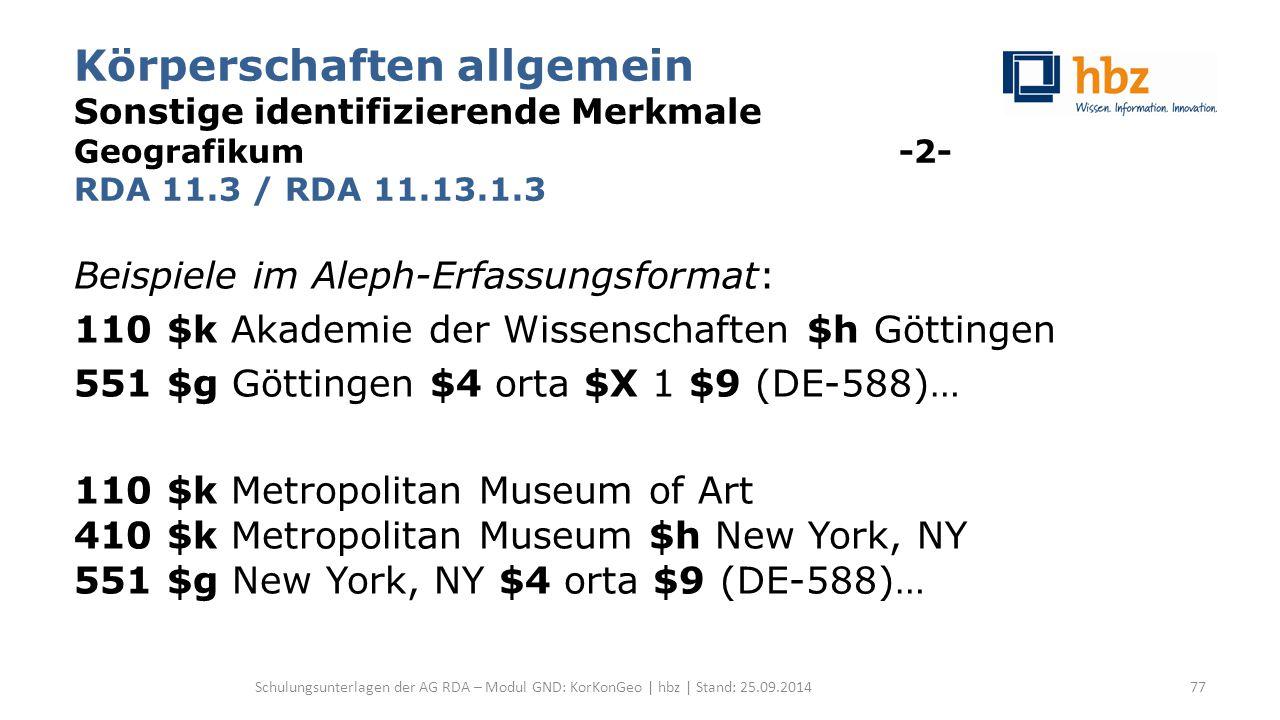 Körperschaften allgemein Sonstige identifizierende Merkmale Geografikum -2- RDA 11.3 / RDA 11.13.1.3 Beispiele im Aleph-Erfassungsformat: 110 $k Akademie der Wissenschaften $h Göttingen 551 $g Göttingen $4 orta $X 1 $9 (DE-588)… 110 $k Metropolitan Museum of Art 410 $k Metropolitan Museum $h New York, NY 551 $g New York, NY $4 orta $9 (DE-588)… Schulungsunterlagen der AG RDA – Modul GND: KorKonGeo | hbz | Stand: 25.09.201477