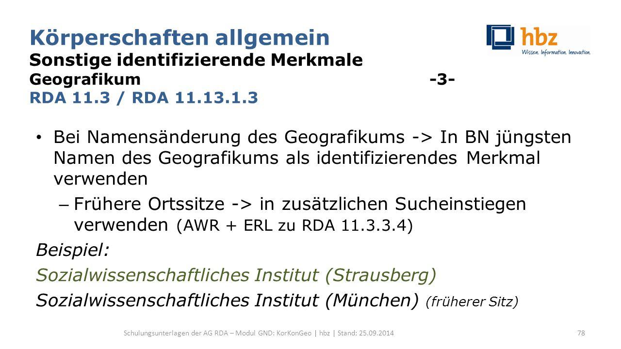 Körperschaften allgemein Sonstige identifizierende Merkmale Geografikum -3- RDA 11.3 / RDA 11.13.1.3 Bei Namensänderung des Geografikums -> In BN jüngsten Namen des Geografikums als identifizierendes Merkmal verwenden – Frühere Ortssitze -> in zusätzlichen Sucheinstiegen verwenden (AWR + ERL zu RDA 11.3.3.4) Beispiel: Sozialwissenschaftliches Institut (Strausberg) Sozialwissenschaftliches Institut (München) (früherer Sitz) Schulungsunterlagen der AG RDA – Modul GND: KorKonGeo | hbz | Stand: 25.09.201478