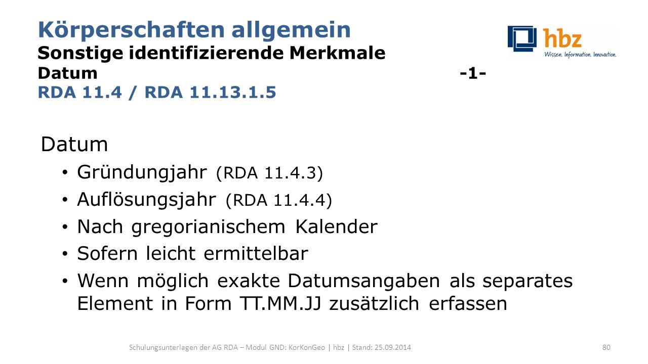 Körperschaften allgemein Sonstige identifizierende Merkmale Datum -1- RDA 11.4 / RDA 11.13.1.5 Datum Gründungjahr (RDA 11.4.3) Auflösungsjahr (RDA 11.