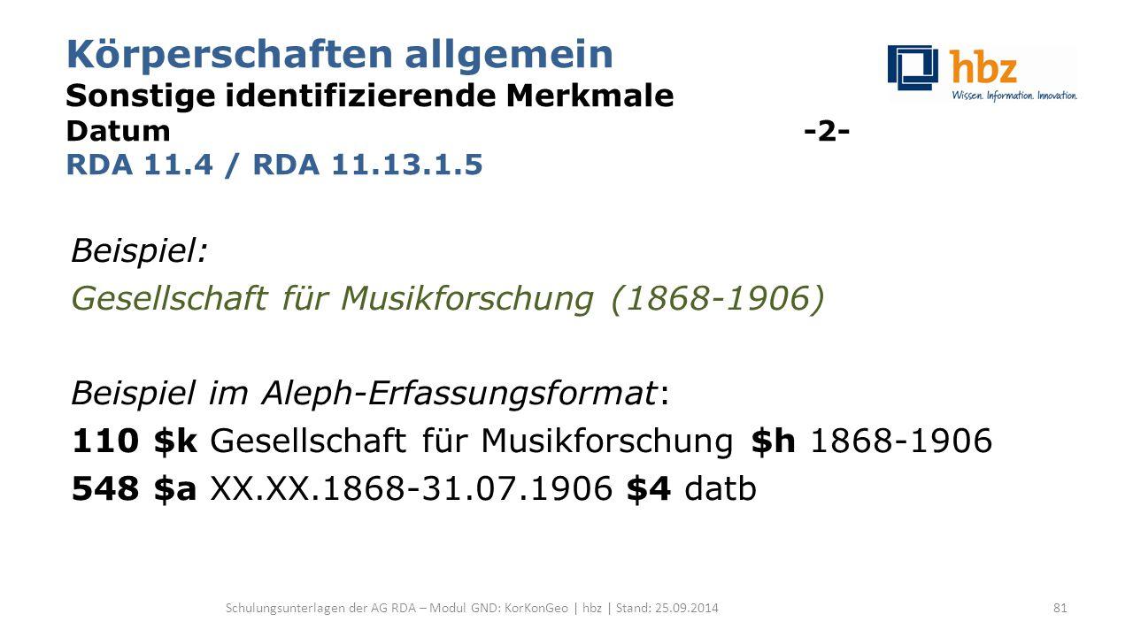 Körperschaften allgemein Sonstige identifizierende Merkmale Datum -2- RDA 11.4 / RDA 11.13.1.5 Beispiel: Gesellschaft für Musikforschung (1868-1906) B