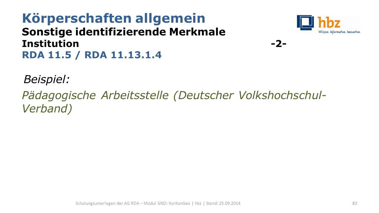 Körperschaften allgemein Sonstige identifizierende Merkmale Institution -2- RDA 11.5 / RDA 11.13.1.4 Beispiel: Pädagogische Arbeitsstelle (Deutscher V