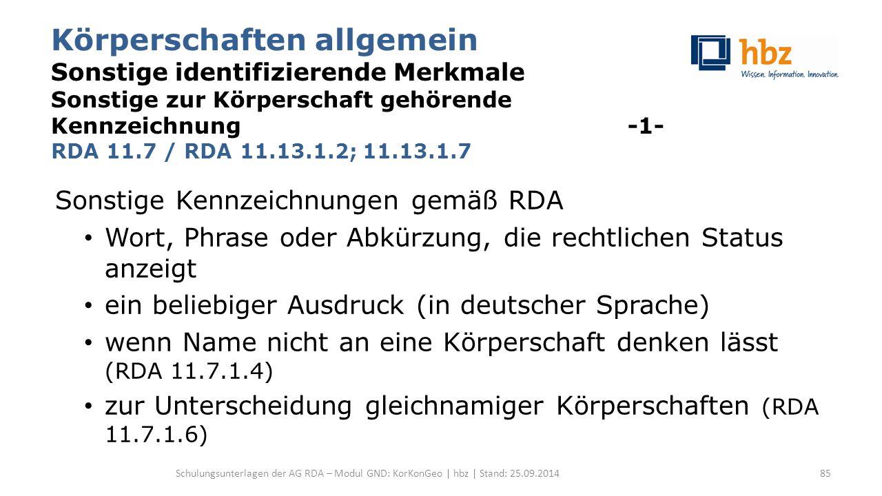 Körperschaften allgemein Sonstige identifizierende Merkmale Sonstige zur Körperschaft gehörende Kennzeichnung -1- RDA 11.7 / RDA 11.13.1.2; 11.13.1.7 Sonstige Kennzeichnungen gemäß RDA Wort, Phrase oder Abkürzung, die rechtlichen Status anzeigt ein beliebiger Ausdruck (in deutscher Sprache) wenn Name nicht an eine Körperschaft denken lässt (RDA 11.7.1.4) zur Unterscheidung gleichnamiger Körperschaften (RDA 11.7.1.6) Schulungsunterlagen der AG RDA – Modul GND: KorKonGeo | hbz | Stand: 25.09.201485