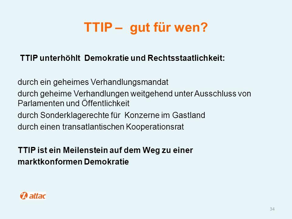 TTIP – gut für wen? TTIP unterhöhlt Demokratie und Rechtsstaatlichkeit: durch ein geheimes Verhandlungsmandat durch geheime Verhandlungen weitgehend u
