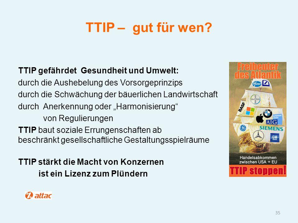 TTIP – gut für wen? TTIP gefährdet Gesundheit und Umwelt: durch die Aushebelung des Vorsorgeprinzips durch die Schwächung der bäuerlichen Landwirtscha