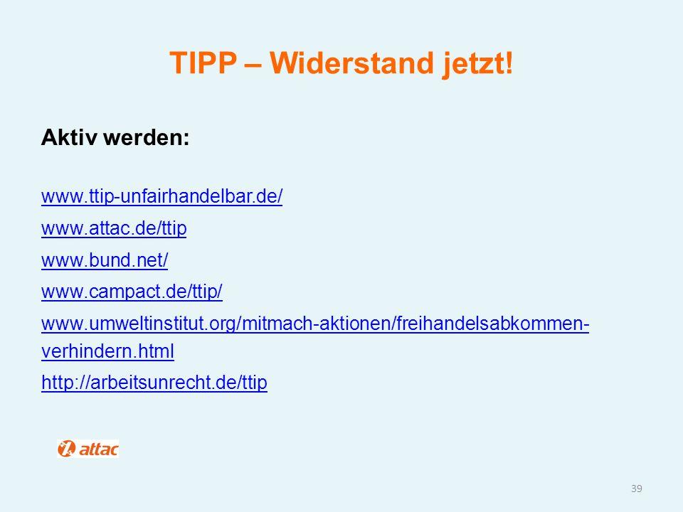 TIPP – Widerstand jetzt! 39 Aktiv werden: www.ttip-unfairhandelbar.de/ www.attac.de/ttip www.bund.net/ www.campact.de/ttip/ www.umweltinstitut.org/mit
