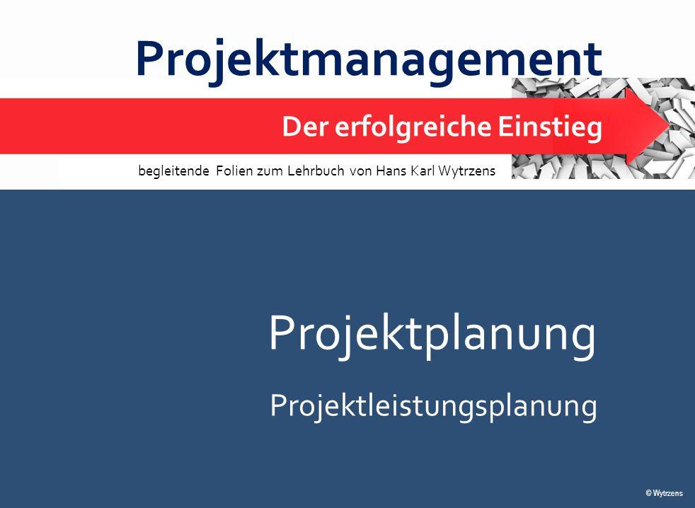 © Wytrzens Projektplanung – Leistungsplanung 1 Projektmanagement Der erfolgreiche Einstieg © Wytrzens begleitende Folien zum Lehrbuch von Hans Karl Wy