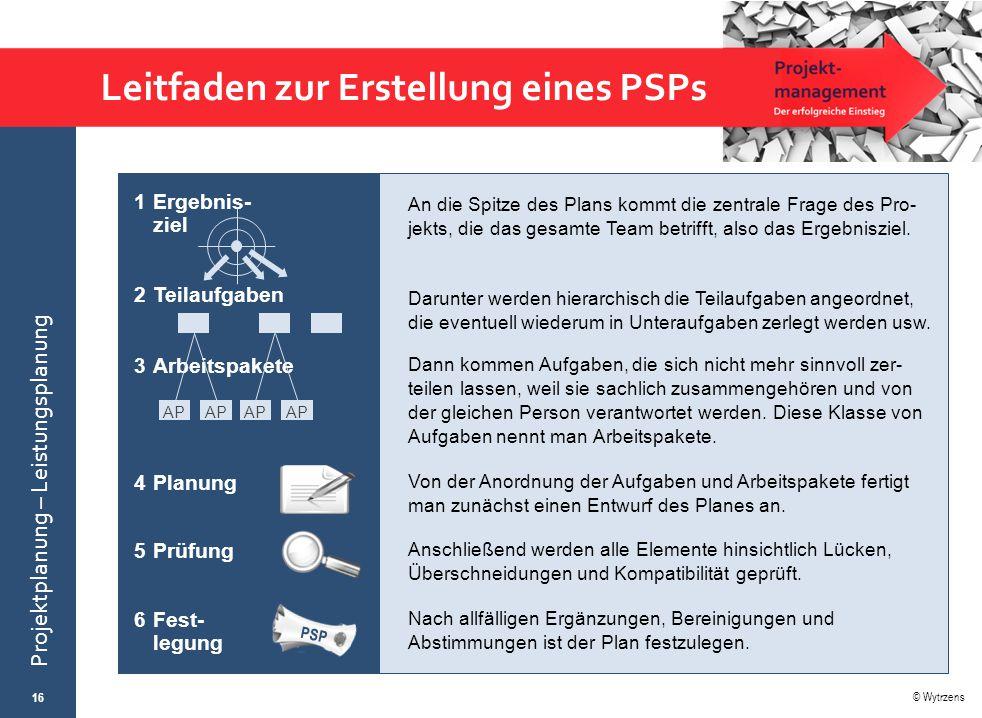 © Wytrzens Projektplanung – Leistungsplanung Leitfaden zur Erstellung eines PSPs 16 An die Spitze des Plans kommt die zentrale Frage des Pro- jekts, d