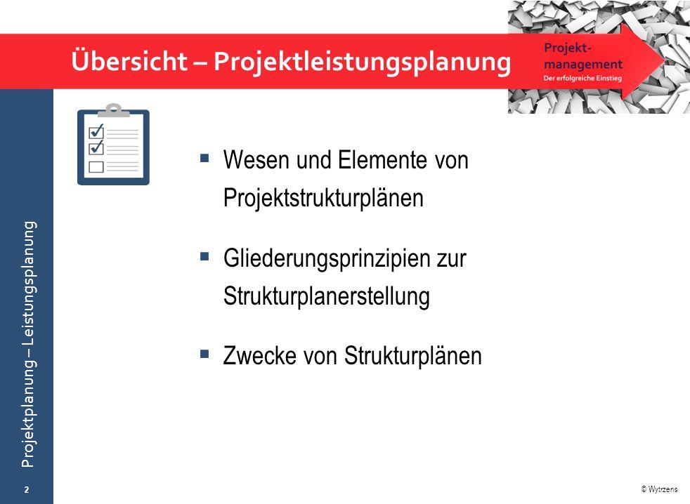 © Wytrzens Projektplanung – Leistungsplanung Übersicht – Projektleistungsplanung  Wesen und Elemente von Projektstrukturplänen  Gliederungsprinzipie