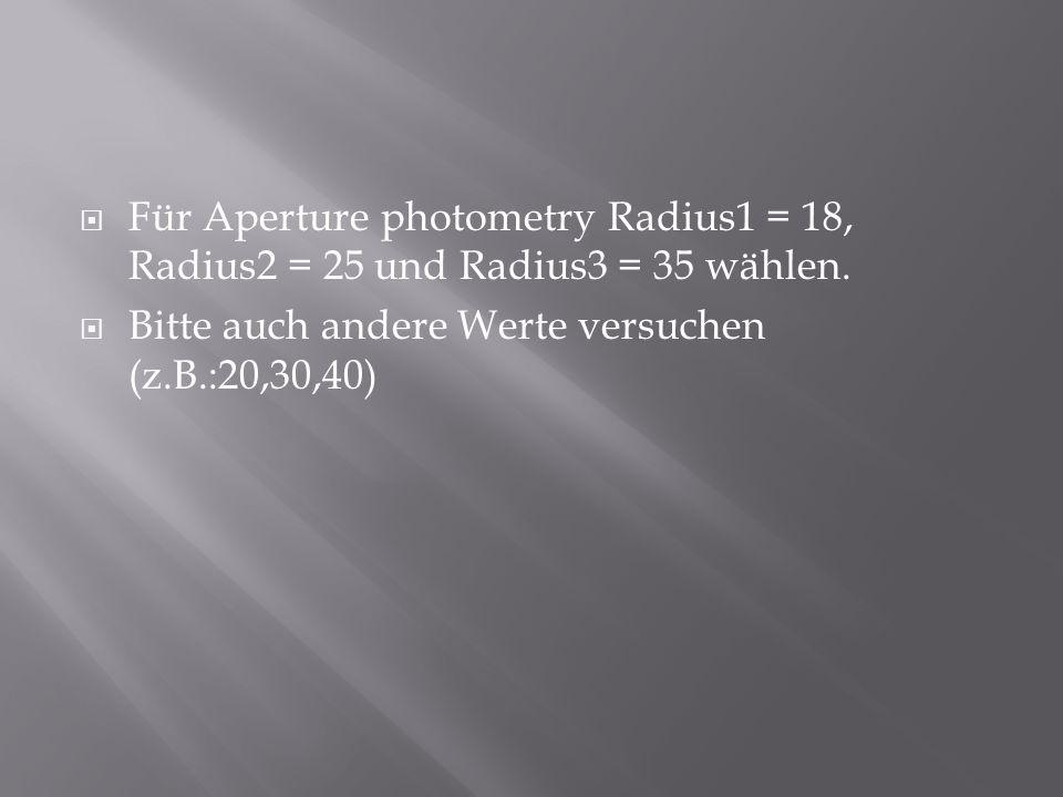  Für Aperture photometry Radius1 = 18, Radius2 = 25 und Radius3 = 35 wählen.  Bitte auch andere Werte versuchen (z.B.:20,30,40)