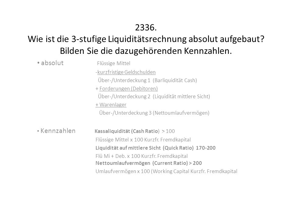 2336. Wie ist die 3-stufige Liquiditätsrechnung absolut aufgebaut? Bilden Sie die dazugehörenden Kennzahlen. absolut Flüssige Mittel -kurzfristige Gel