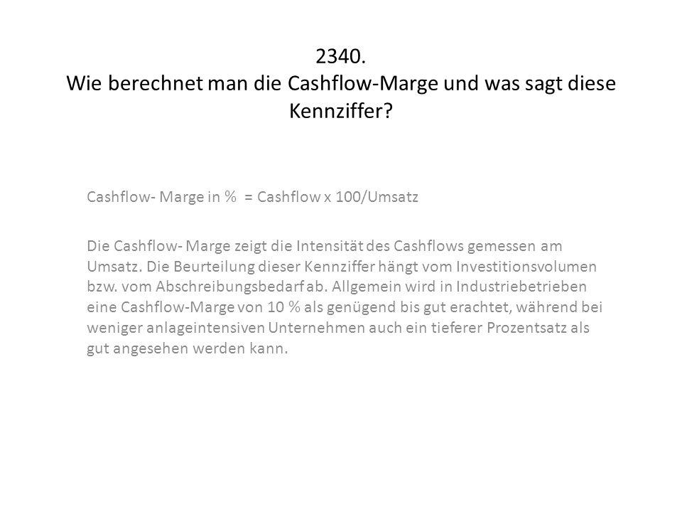 2340. Wie berechnet man die Cashflow-Marge und was sagt diese Kennziffer? Cashflow- Marge in % = Cashflow x 100/Umsatz Die Cashflow- Marge zeigt die I