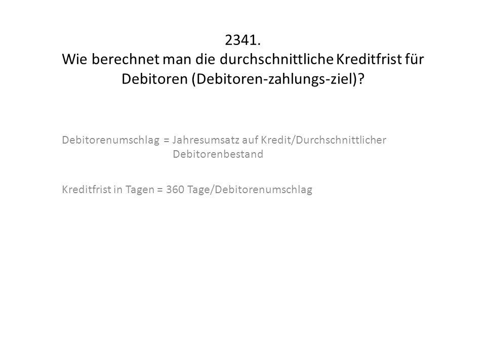 2341. Wie berechnet man die durchschnittliche Kreditfrist für Debitoren (Debitoren-zahlungs-ziel)? Debitorenumschlag = Jahresumsatz auf Kredit/Durchsc