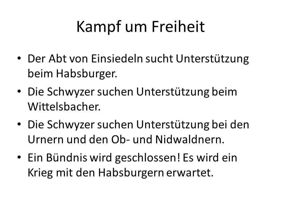 Kampf um Freiheit Der Abt von Einsiedeln sucht Unterstützung beim Habsburger. Die Schwyzer suchen Unterstützung beim Wittelsbacher. Die Schwyzer suche