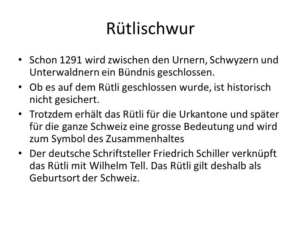 Rütlischwur Schon 1291 wird zwischen den Urnern, Schwyzern und Unterwaldnern ein Bündnis geschlossen. Ob es auf dem Rütli geschlossen wurde, ist histo