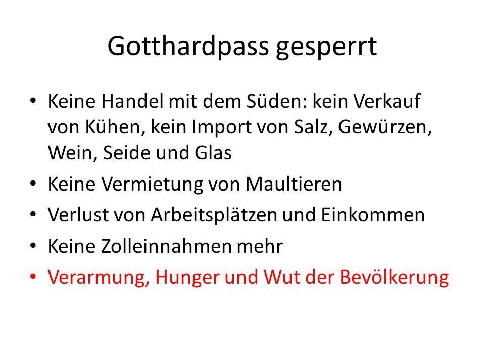 Gotthardpass gesperrt Keine Handel mit dem Süden: kein Verkauf von Kühen, kein Import von Salz, Gewürzen, Wein, Seide und Glas Keine Vermietung von Maultieren Verlust von Arbeitsplätzen und Einkommen Keine Zolleinnahmen mehr Verarmung, Hunger und Wut der Bevölkerung