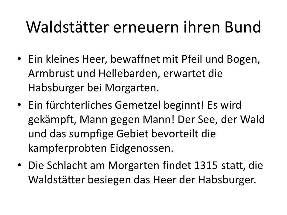 Waldstätter erneuern ihren Bund Ein kleines Heer, bewaffnet mit Pfeil und Bogen, Armbrust und Hellebarden, erwartet die Habsburger bei Morgarten. Ein