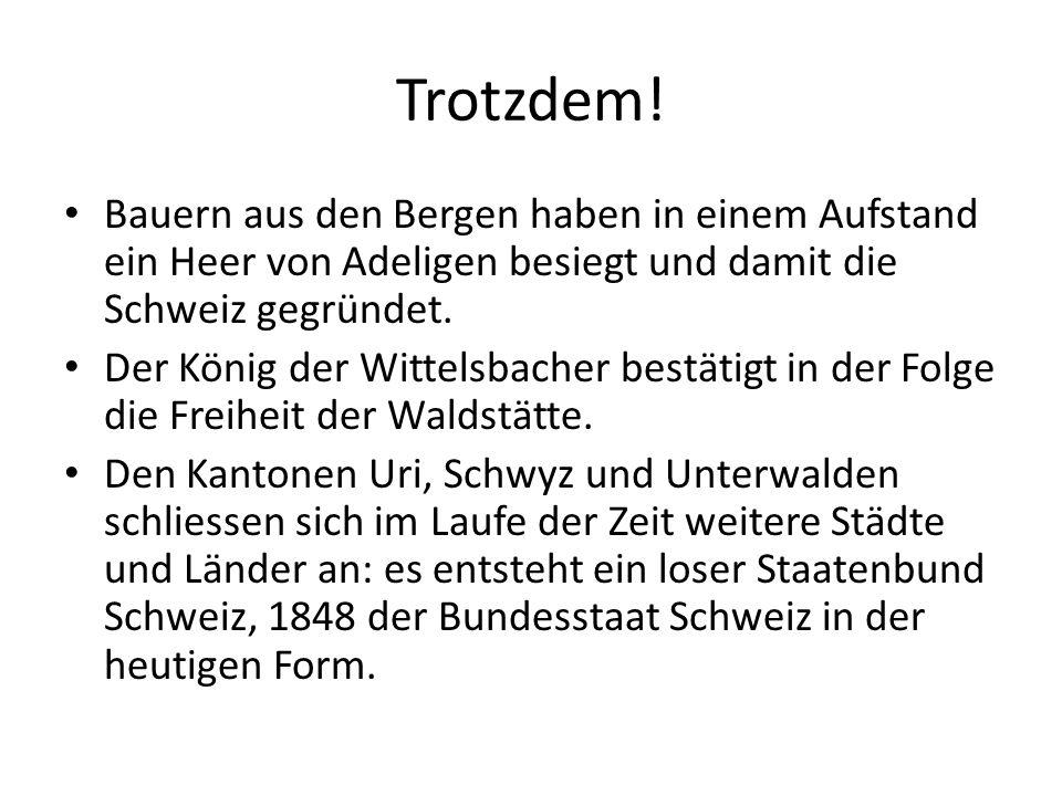 Trotzdem! Bauern aus den Bergen haben in einem Aufstand ein Heer von Adeligen besiegt und damit die Schweiz gegründet. Der König der Wittelsbacher bes