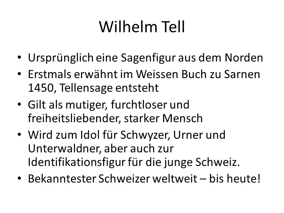 Wilhelm Tell Ursprünglich eine Sagenfigur aus dem Norden Erstmals erwähnt im Weissen Buch zu Sarnen 1450, Tellensage entsteht Gilt als mutiger, furchtloser und freiheitsliebender, starker Mensch Wird zum Idol für Schwyzer, Urner und Unterwaldner, aber auch zur Identifikationsfigur für die junge Schweiz.