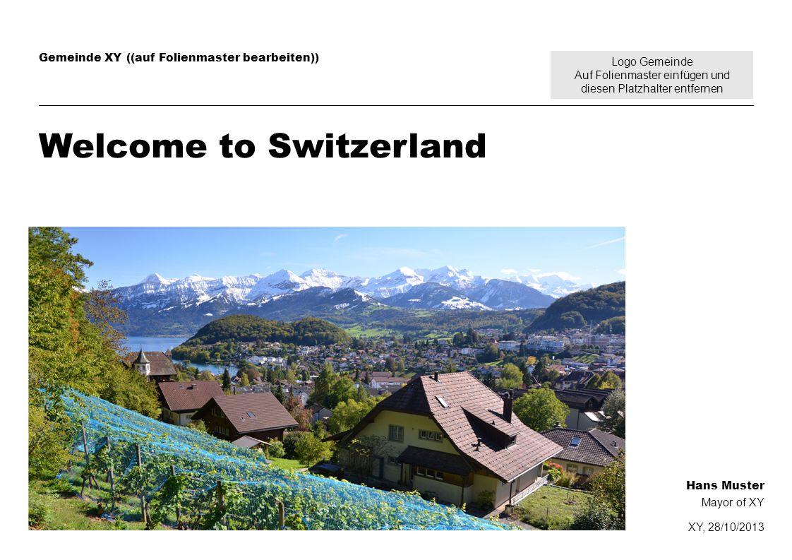Logo Gemeinde Auf Folienmaster einfügen und diesen Platzhalter entfernen Gemeinde XY ((auf Folienmaster bearbeiten)) Welcome to Switzerland Hans Muster Mayor of XY XY, 28/10/2013