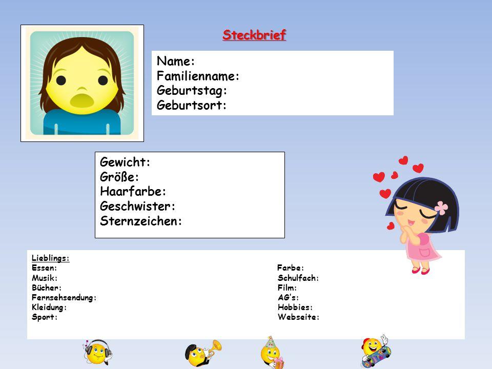 Gewicht: Größe: Haarfarbe: Geschwister: Sternzeichen: Steckbrief Lieblings: Essen: Farbe: Musik:Schulfach: Bücher: Film: Fernsehsendung:AG's: Kleidung:Hobbies: Sport:Webseite: Ich hasse.....