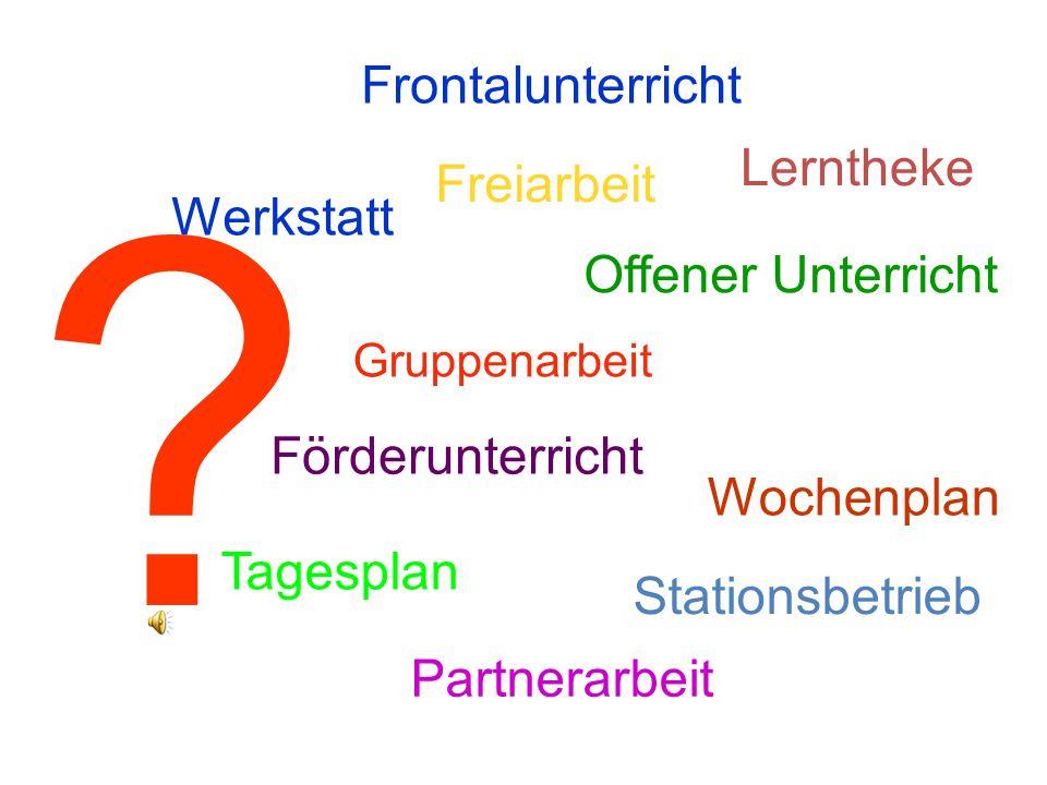 Frontalunterricht Freiarbeit Werkstatt Offener Unterricht Tagesplan Wochenplan Stationsbetrieb Gruppenarbeit Partnerarbeit Lerntheke Förderunterricht ?