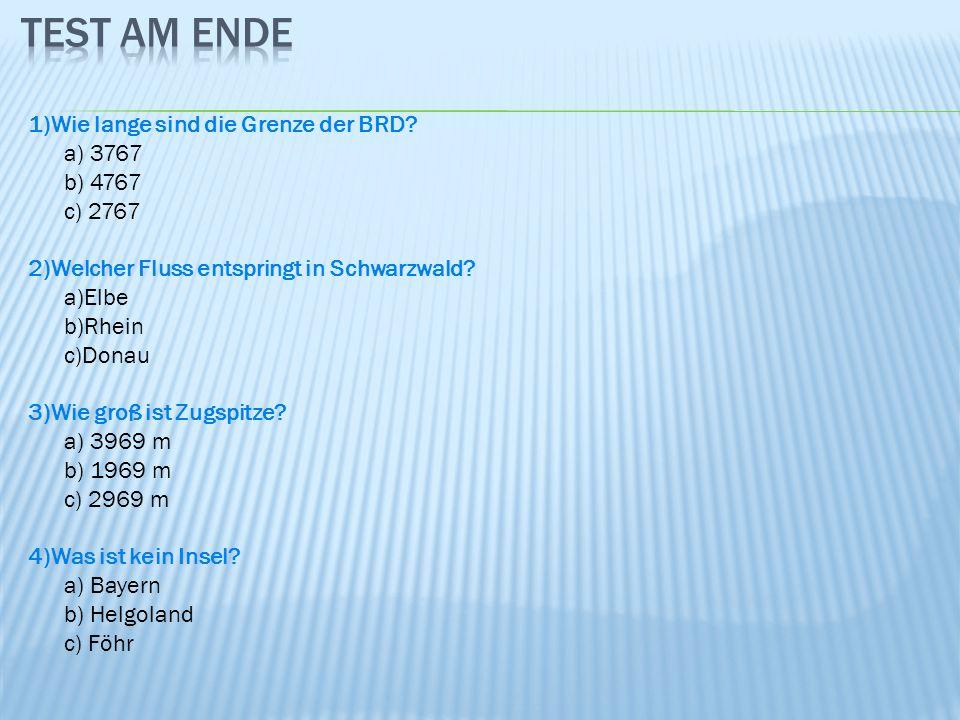 1)Wie lange sind die Grenze der BRD? a) 3767 b) 4767 c) 2767 2)Welcher Fluss entspringt in Schwarzwald? a)Elbe b)Rhein c)Donau 3)Wie groß ist Zugspitz
