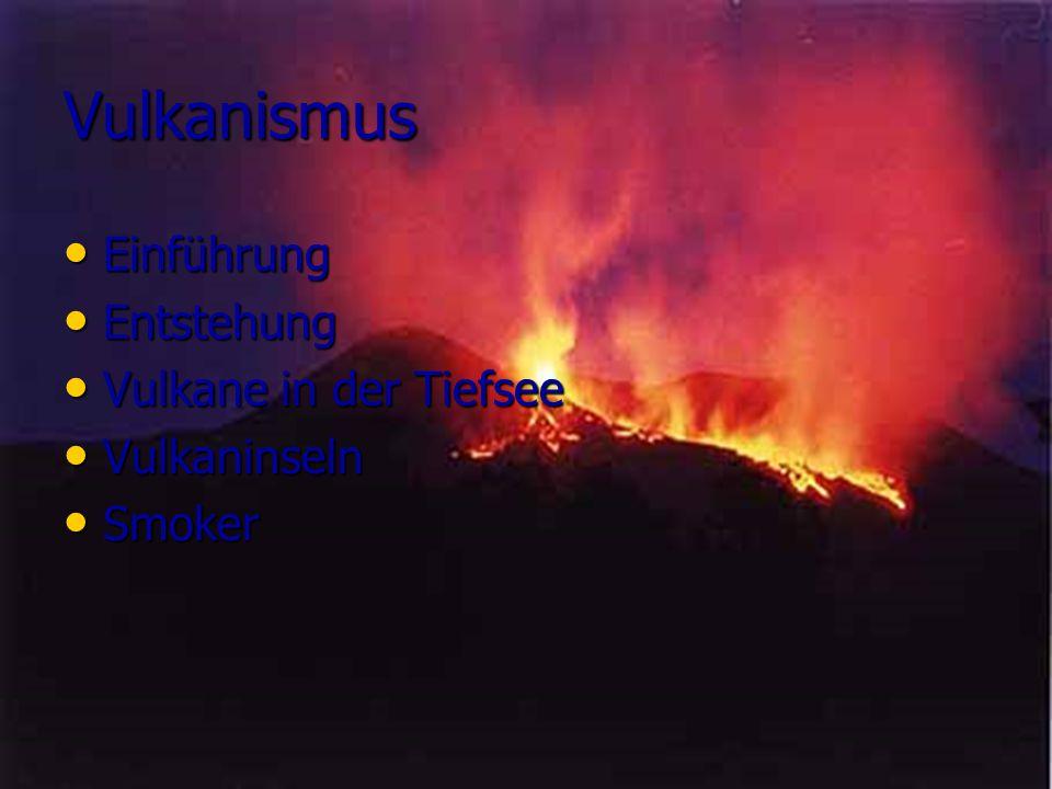 Vulkanismus Einführung Einführung Entstehung Entstehung Vulkane in der Tiefsee Vulkane in der Tiefsee Vulkaninseln Vulkaninseln Smoker Smoker