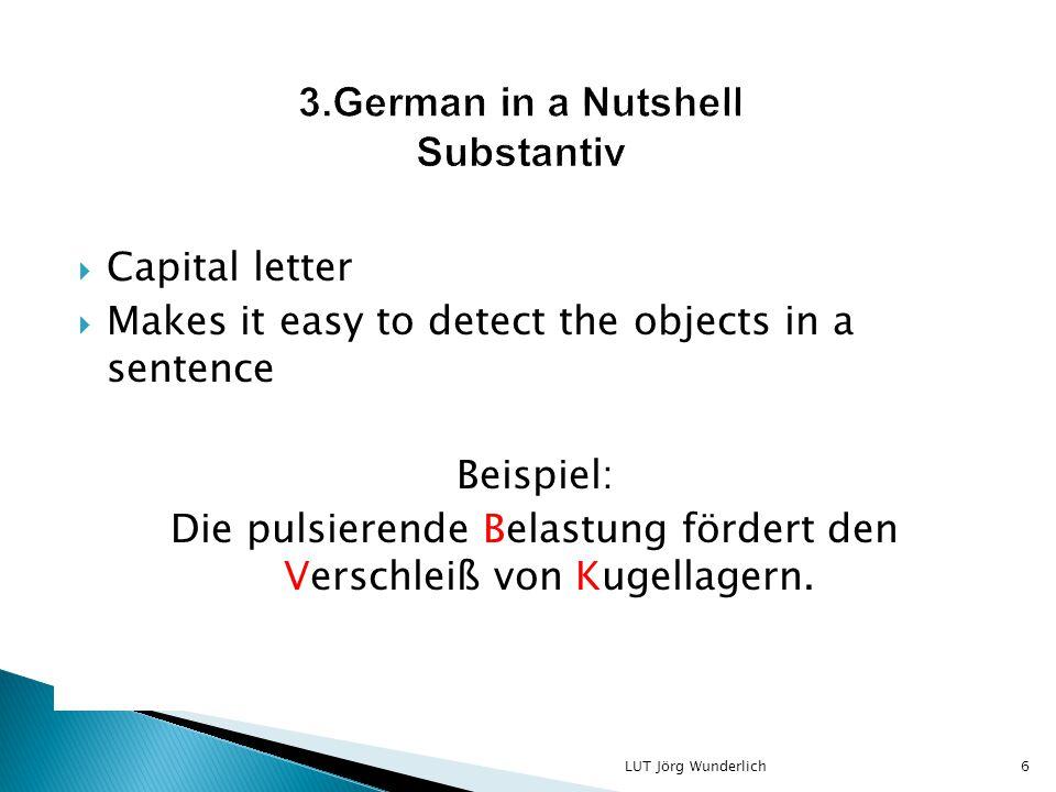  Capital letter  Makes it easy to detect the objects in a sentence Beispiel: Die pulsierende Belastung fördert den Verschleiß von Kugellagern.