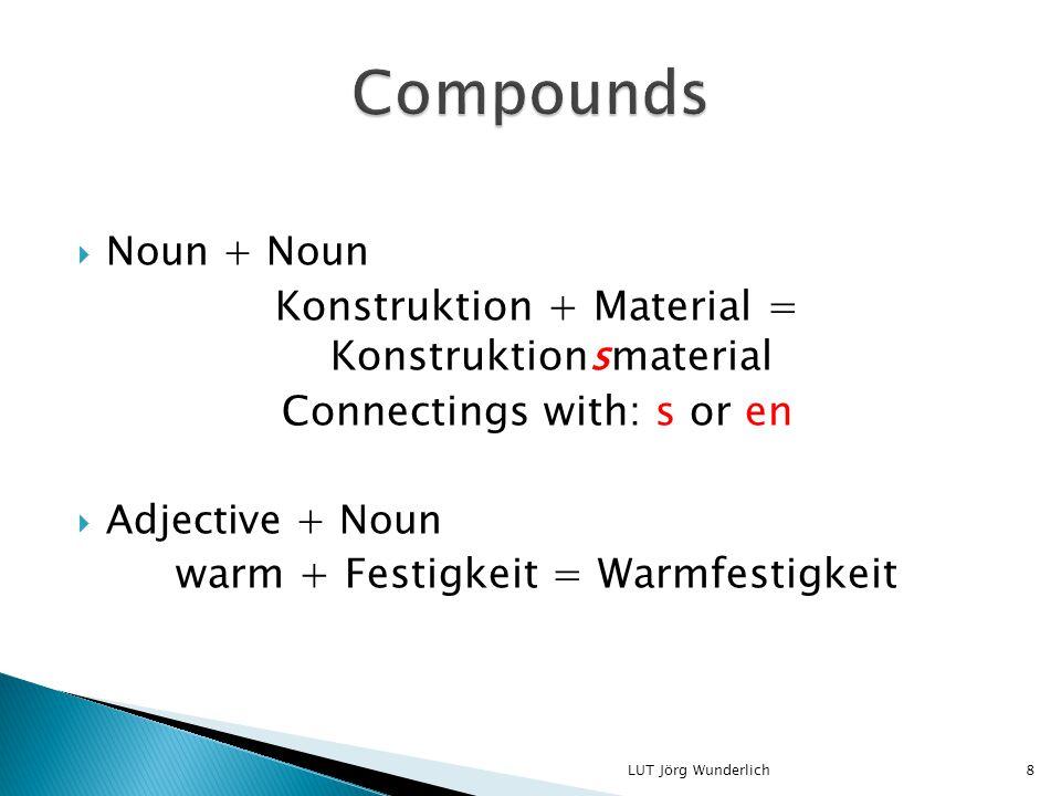  Noun + Noun Konstruktion + Material = Konstruktionsmaterial Connectings with: s or en  Adjective + Noun warm + Festigkeit = Warmfestigkeit 8LUT Jörg Wunderlich