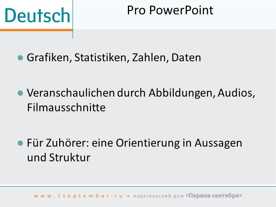 Pro PowerPoint ● Grafiken, Statistiken, Zahlen, Daten ● Veranschaulichen durch Abbildungen, Audios, Filmausschnitte ● Für Zuhörer: eine Orientierung i