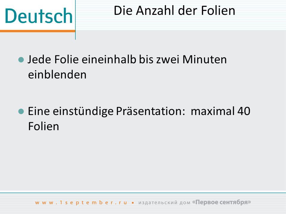 Die Anzahl der Folien ● Jede Folie eineinhalb bis zwei Minuten einblenden ● Eine einstündige Präsentation: maximal 40 Folien