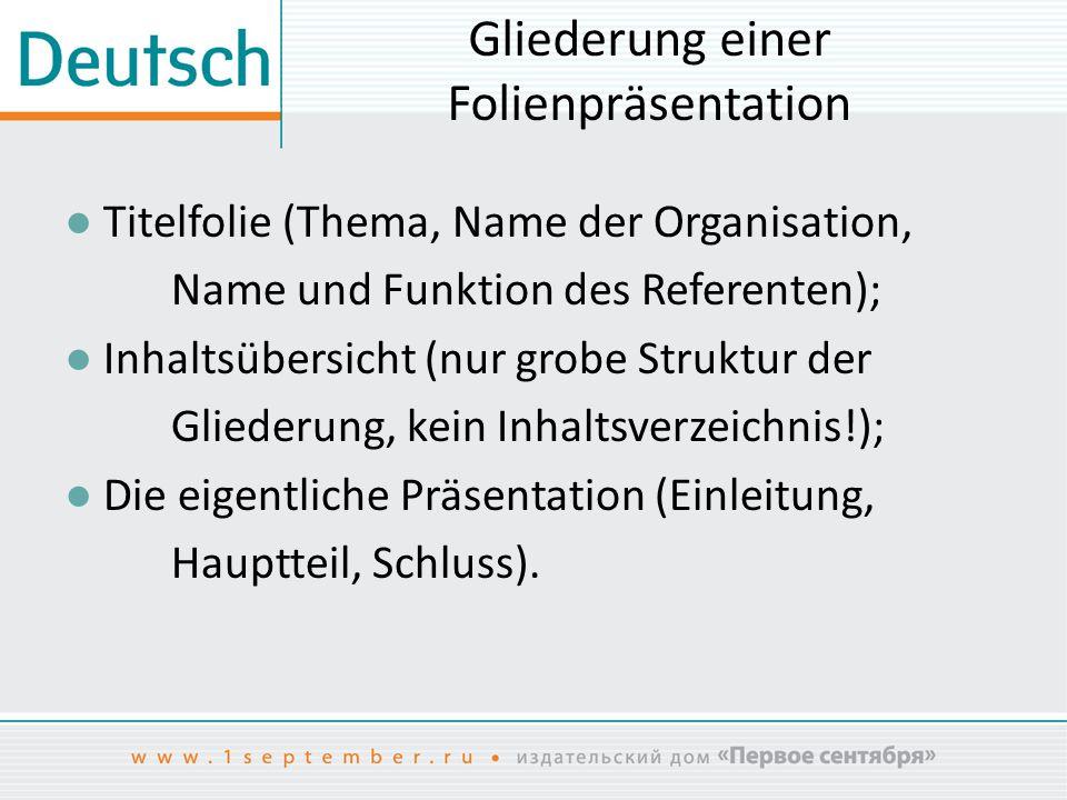 Gliederung einer Folienpräsentation ● Titelfolie (Thema, Name der Organisation, Name und Funktion des Referenten); ● Inhaltsübersicht (nur grobe Struk