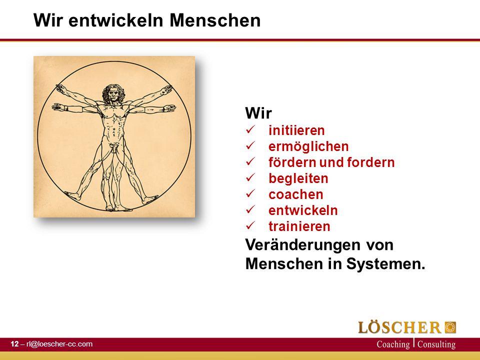 Wir entwickeln Menschen 12 – rl@loescher-cc.com Wir initiieren ermöglichen fördern und fordern begleiten coachen entwickeln trainieren Veränderungen von Menschen in Systemen.
