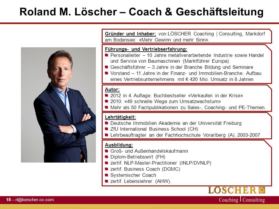 15 – rl@loescher-cc.com Roland M. Löscher – Coach & Geschäftsleitung Ausbildung: Groß- und Außenhandelskaufmann Diplom-Betriebswirt (FH) zertif. NLP-M