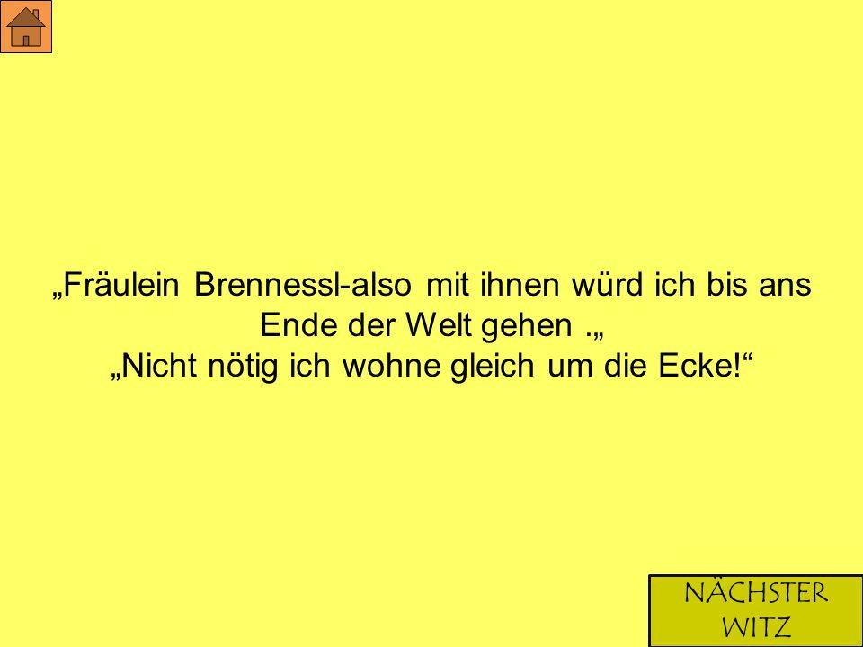 """""""Fräulein Brennessl-also mit ihnen würd ich bis ans Ende der Welt gehen."""" """"Nicht nötig ich wohne gleich um die Ecke!"""" NÄCHSTER WITZ"""