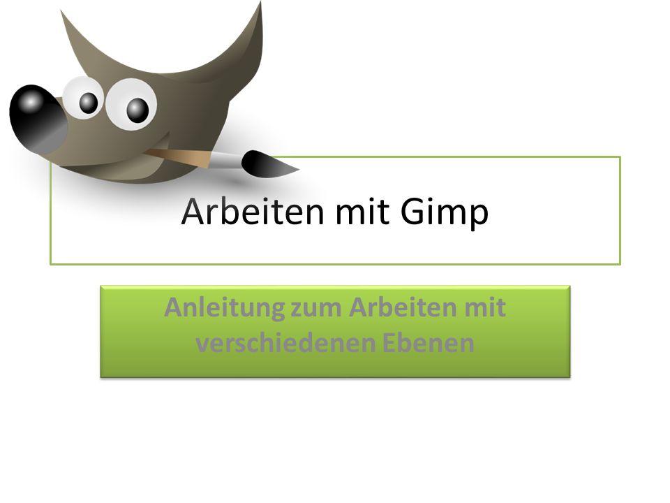 Arbeiten mit Gimp Anleitung zum Arbeiten mit verschiedenen Ebenen