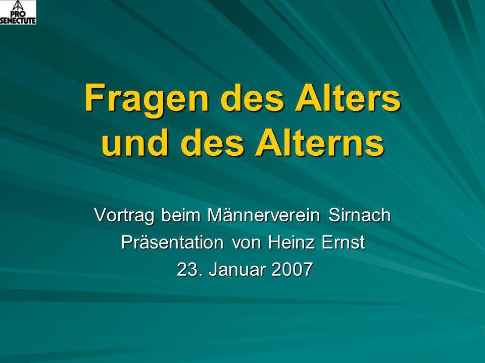 Fragen des Alters und des Alterns Vortrag beim Männerverein Sirnach Präsentation von Heinz Ernst 23. Januar 2007 23. Januar 2007