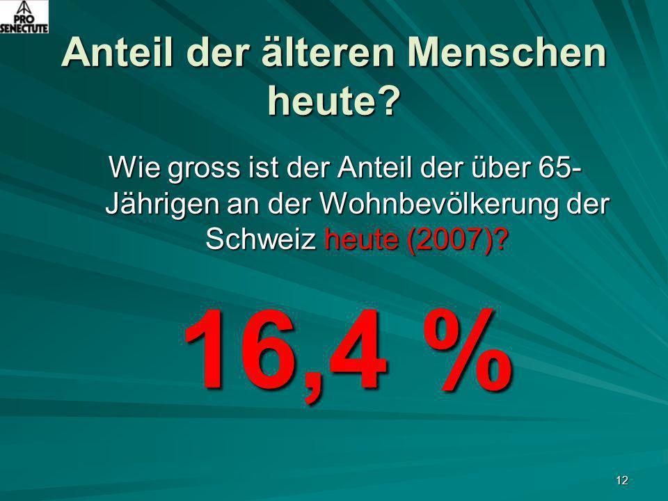 12 Anteil der älteren Menschen heute? Wie gross ist der Anteil der über 65- Jährigen an der Wohnbevölkerung der Schweiz heute (2007)? 16,4 %