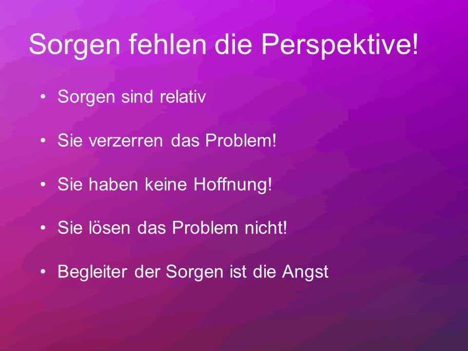 Sorgen fehlen die Perspektive! Sorgen sind relativ Sie verzerren das Problem! Sie haben keine Hoffnung! Sie lösen das Problem nicht! Begleiter der Sor