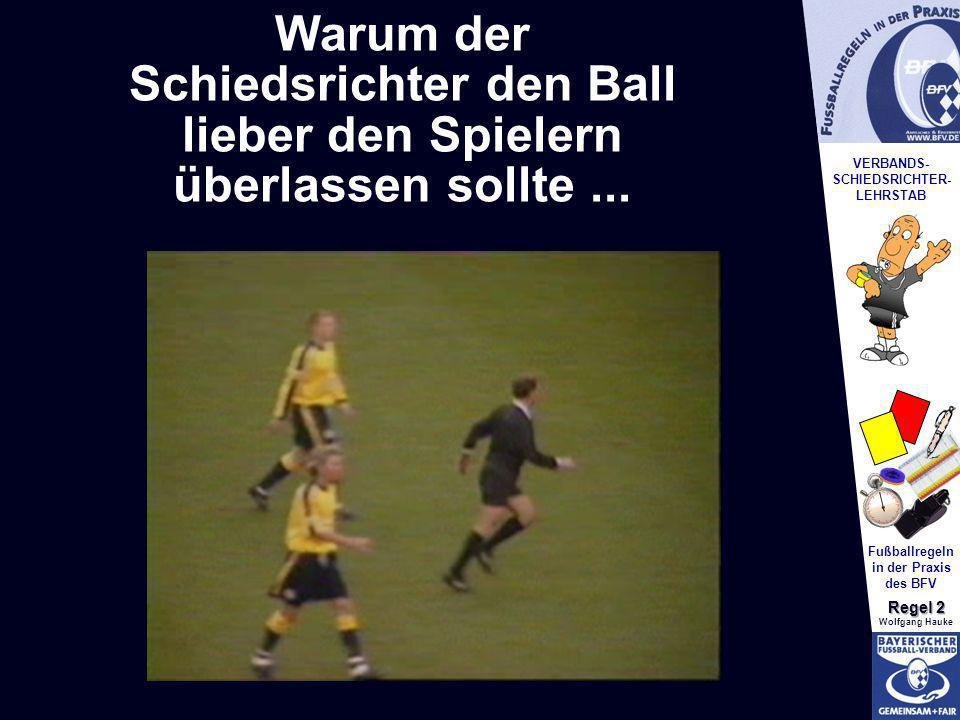 VERBANDS- SCHIEDSRICHTER- LEHRSTAB Fußballregeln in der Praxis des BFV Regel 2 Wolfgang Hauke Warum der Schiedsrichter den Ball lieber den Spielern üb