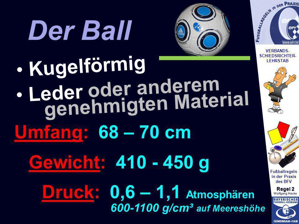 VERBANDS- SCHIEDSRICHTER- LEHRSTAB Fußballregeln in der Praxis des BFV Regel 2 Wolfgang Hauke Leder oder anderem genehmigten Material Der Ball Kugelfö