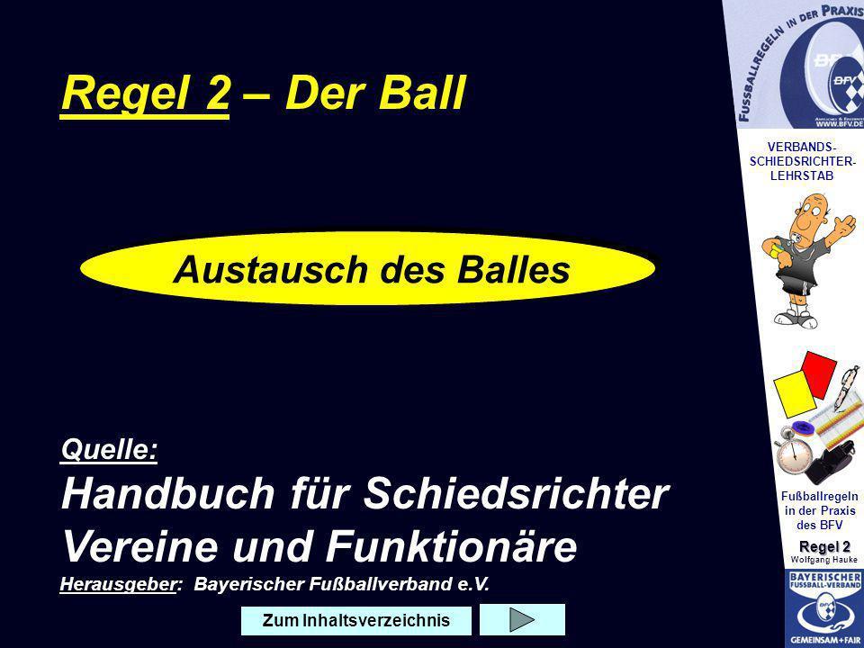 VERBANDS- SCHIEDSRICHTER- LEHRSTAB Fußballregeln in der Praxis des BFV Regel 2 Wolfgang Hauke Regel 2 – Der Ball Quelle: Handbuch für Schiedsrichter V