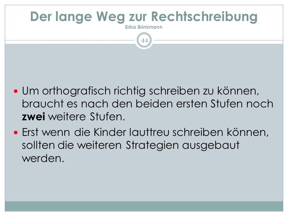Der lange Weg zur Rechtschreibung Erika Brinkmann 44 Um orthografisch richtig schreiben zu können, braucht es nach den beiden ersten Stufen noch zwei