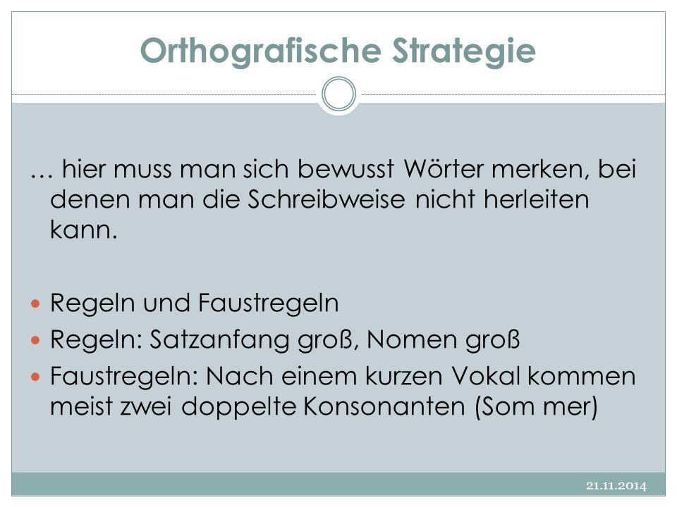 Orthografische Strategie 21.11.2014 … hier muss man sich bewusst Wörter merken, bei denen man die Schreibweise nicht herleiten kann. Regeln und Faustr