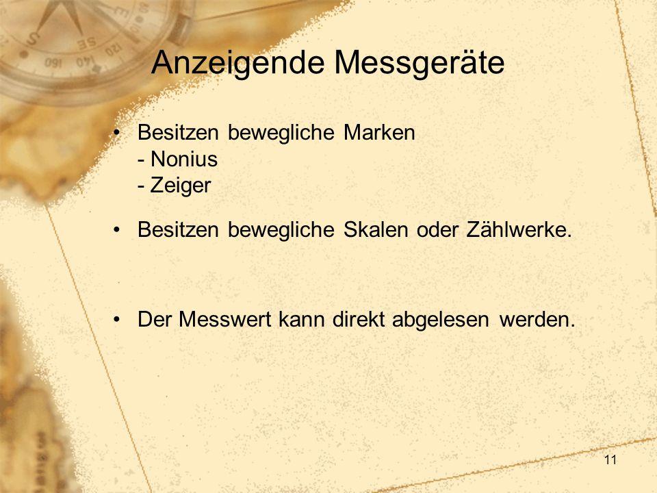 11 Anzeigende Messgeräte Besitzen bewegliche Marken - Nonius - Zeiger Besitzen bewegliche Skalen oder Zählwerke. Der Messwert kann direkt abgelesen we